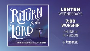 lenten wednesdays. 7:00 worship online or in person. return to the lord. Immanuel Lutheran Church LCMS. Joplin Missouri.