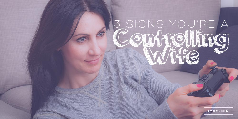 3 Signs Youre A Controlling Wife IMom