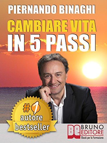 CAMBIARE VITA IN 5 PASSI. Come Raggiungere La Realizzazione Personale. P.Binaghi