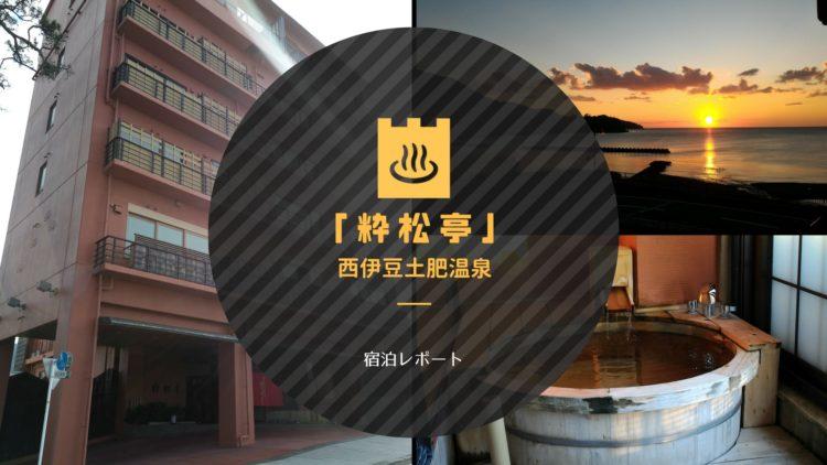 【観光レポ】西伊豆土肥温泉「粋松亭」|料理とおもてなしが素晴らしい最高の宿