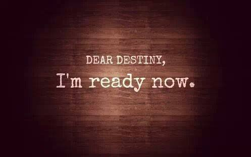 Dear Destiny, I'm ready now.