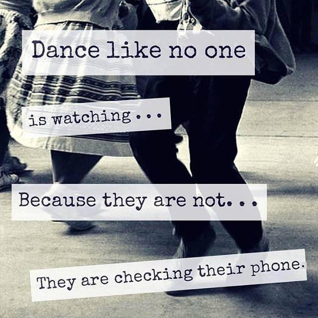 Dance like no one is watching.... because they are not... they are checking their phones