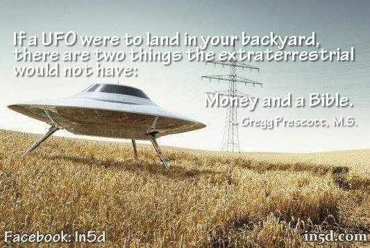 I've said this many times and it's worth repeating. If a UFO were to land in your backyard, there are two things the ET would NOT have: a bible and money.
