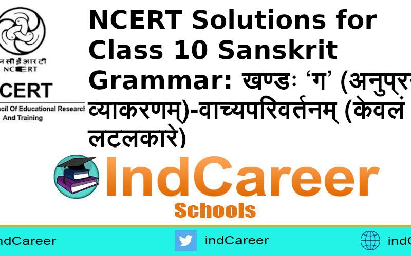 NCERT Solutions for Class 10 Sanskrit Grammar: खण्डः 'ग' (अनुप्रयुक्त-व्याकरणम्)-वाच्यपरिवर्तनम् (केवलं लट्लकारे)