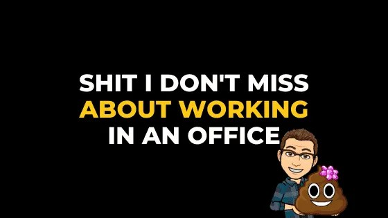 SHIT I DON'T MISS ABOUT WORKING IN AN OFFICE