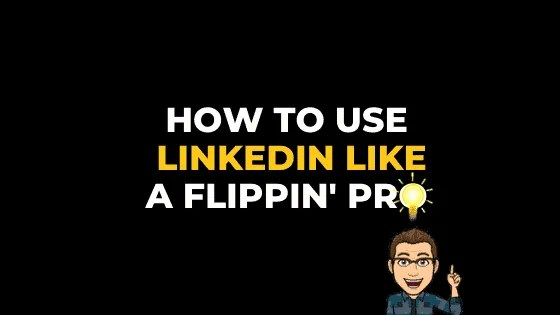 HOW TO USE LINKEDIN LIKE A FLIPPIN' PRO