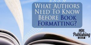 What Authors Need To Know Before Book Formatting