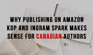 Why Publishing on Amazon KDP and Ingram Spark Makes Sense for Canadian Authors