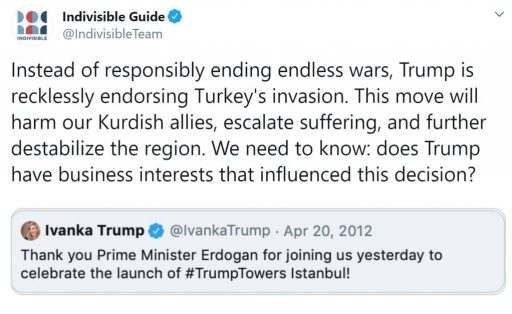 "Tweet from Indivisible Guide: @IndivisibleTeam ""Instead of responsibly ending endless wars, Trump is recklessly endorsing Turkey's invasion. This move will harm our Kurdish allies, escalate suffering, and further destabilize the region. We need to know: does Trump have business interests that influenced this decision?"""