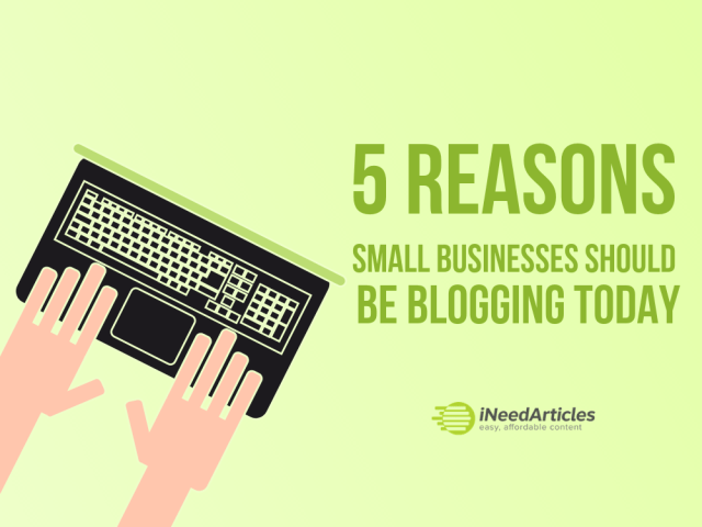 5 Reasons Why Small Businesses Should Be Blogging Today