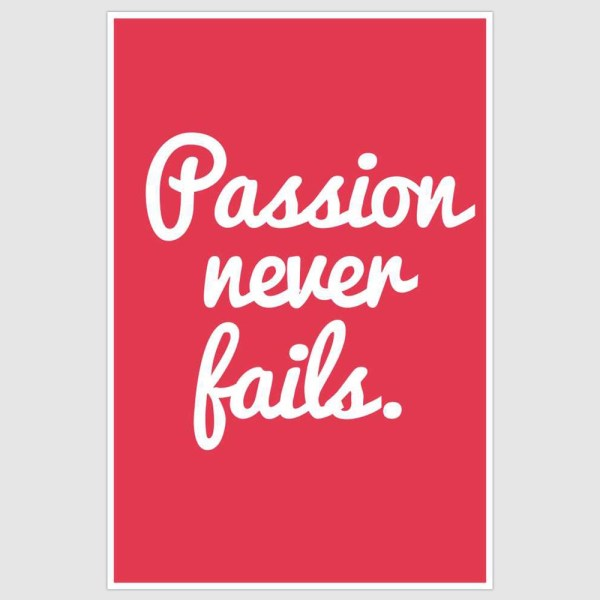 Passion Never Fails Inspirational Poster (12 x 18 inch)