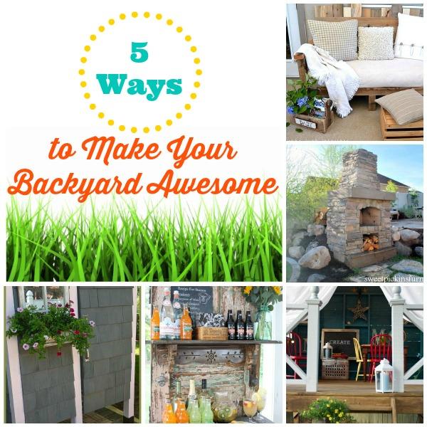 5 Ways to Make Your Backyard Awesome! - Infarrantly Creative