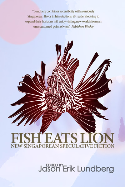 Fish Eats Lion - New Singaporean Speculative Fiction edited by Jason Erik Lundberg