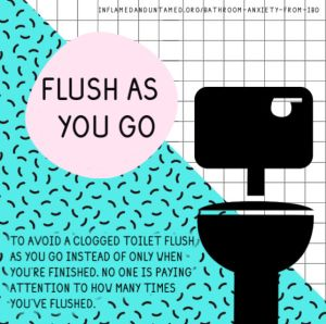 To avoid a clogged toilet flush as you go instead of only when you're finished. No one is paying attention to how many times you've flushed.