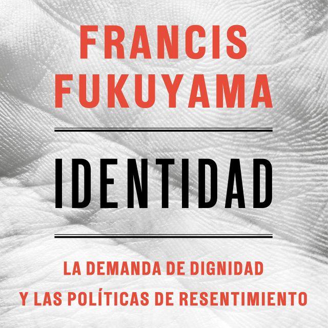 """El último libro de Francis Fukuyama, """"Identidad: La demanda por dignidad y las políticas de resentimiento"""", publicado en español por Deusto."""