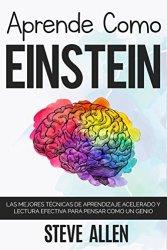 Aprende como Einstein: Memoriza más, enfócate mejor y lee efectivamente para aprender cualquier cosa: Las mejores técnicas de aprendizaje acelerado y lectura efectiva para pensar como un genio, de Steve Allen.