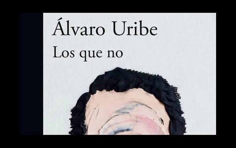 """NOVEDAD. """"Los que no"""", de Álvaro Uribe ya está disponible en formato físico y digital en México. ESPECIAL"""