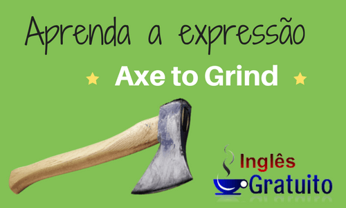 Expressão have an Axe to Grind
