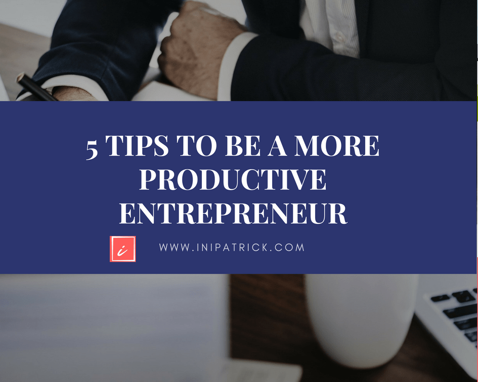 5 Tips for Being a More Productive Entrepreneur