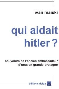 Extraits des Carnets d'un ambassadeur soviétique à Londres : Qui a aidé Hitler ?