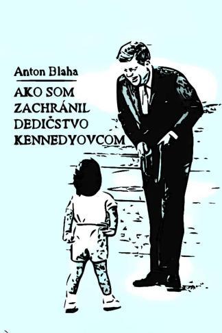 Ilustračný obrázok knihy Ako som zachránil dedičstvo Kennedyovcom od autora: Anton Blaha - INLIBRI