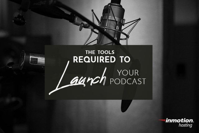 The Tools Required to Launch Your Podcast | InMotion Hosting