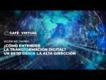 Café virtual: ¿Cómo entender la transformación digital? Un reto desde la alta dirección