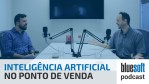 Inteligência Artificial no Ponto de Venda | Bluesoft Podcast #T2E1