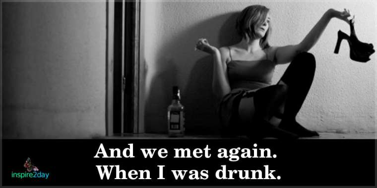 And We Met Again. When I Was Drunk.