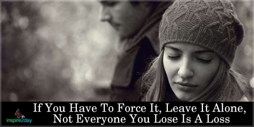If You Have To Force It, Leave It Alone, Not Everyone You Lose Is A Loss