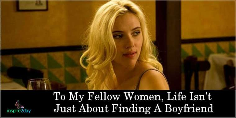 To My Fellow Women, Life Isn't Just About Finding A Boyfriend