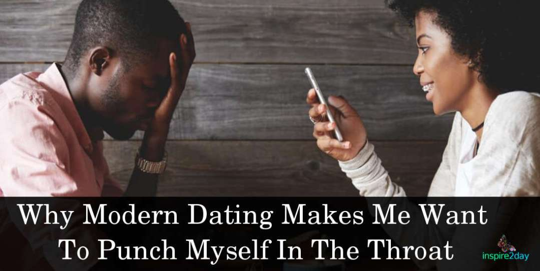 Why Modern Dating Makes Me Want To Punch Myself In The Throat