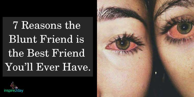 7 Reasons Why The Blunt Friend Is The Best Friend You'll Ever Have