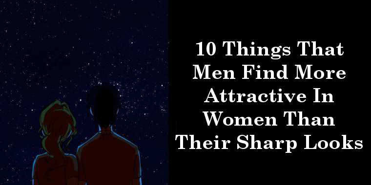 10 Things That Men Find More Attractive In Women Than Their Sharp Looks