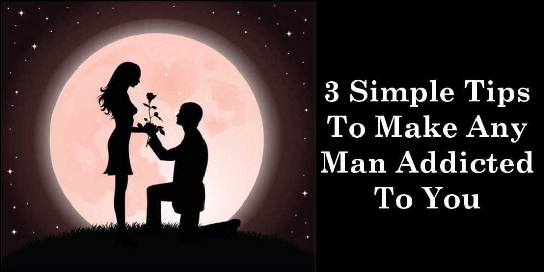 3 Simple Tips To Make Any Man Addicted To You