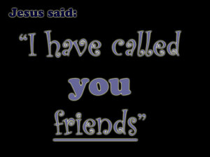 John 15:15 I have called you friends