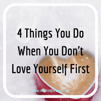 4 Things You Do When You Don't Love Yourself First