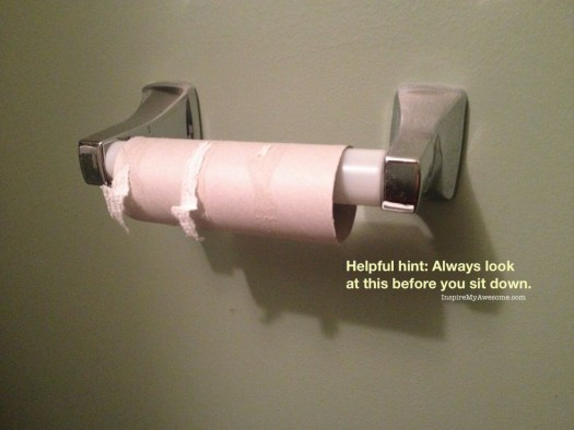 Always look at the toilet paper roll before you sit down.