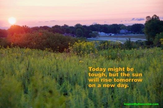 Today Might Be Tough, but The Sun Will Rise Tomorrow