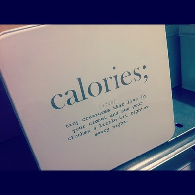 Fitness Humor – Calories; (noun); tiny creatures that live in your closet and sew your clothes a little bit tighter every night.