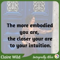 The more embodied you are, the closer your are to your intuition. Claire Wild