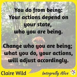 You do from being: Your actions depend on your state, who you are being. ⇒ Change who you are being, what you do, your actions, will adjust accordingly.