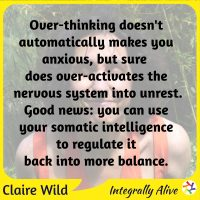 Over-thinking doesn't automatically makes you anxious, but sure does over-activates the nervous system into unrest. Good news: you can use your somatic intelligence to regulate it back into more balance.