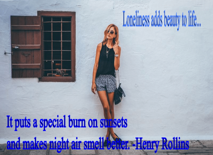 Loneliness adds beauty to life. It puts a special burn on sunsets and makes night air smell better. -Henry Rollins