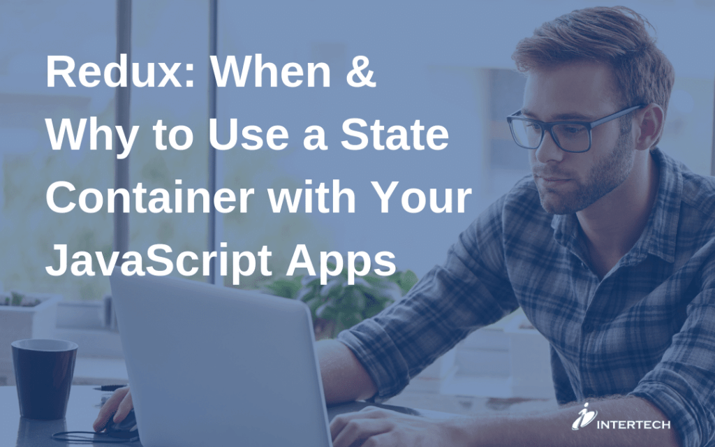 Redux: When & Why to Use a State Container with Your JavaScript Apps