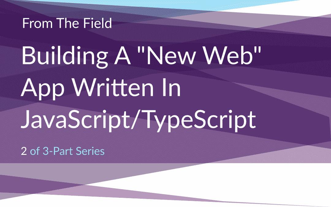 The New Web: Part 2 – Building A New Web App Written In JavaScript/TypeScript