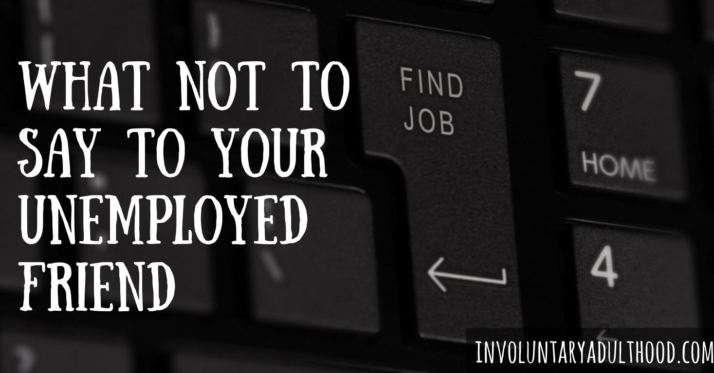 What Not To Say To Your Unemployed Friend