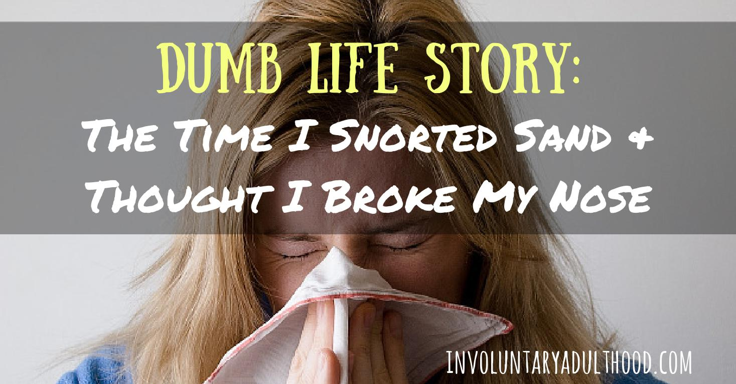 Dumb Life Story: The Time I Snorted Sand & Thought I Broke My Nose