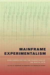 Mainframe Experimentalism: Early Computing and the Foundations of the Digital Arts: Early Computing and the Foundation of the Digital Arts