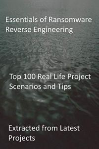 Essentials of Ransomware Reverse Engineering: Top 100 Real Life Project Scenarios and Tips: Extracted from Latest Projects (English Edition)
